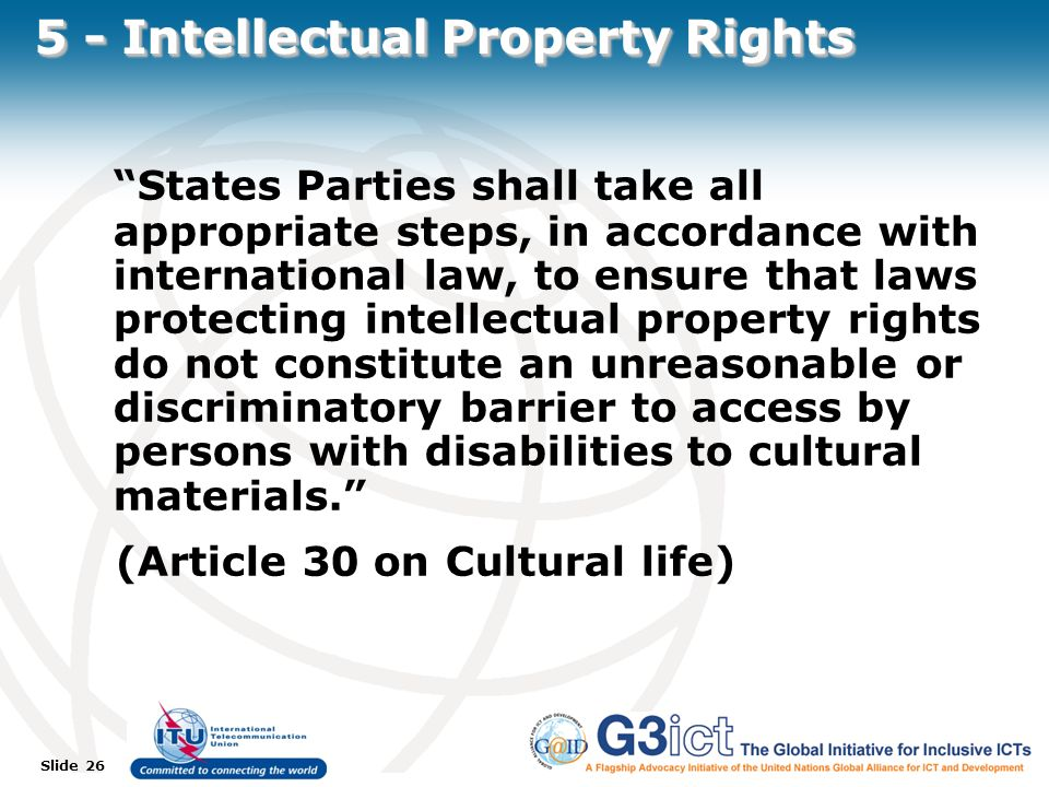 Slide 26 5 - Intellectual Property Rights States Parties shall take all appropriate steps, in accordance with international law, to ensure that laws protecting intellectual property rights do not constitute an unreasonable or discriminatory barrier to access by persons with disabilities to cultural materials.