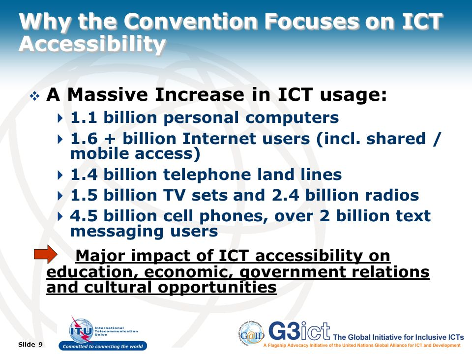 Slide 9 Why the Convention Focuses on ICT Accessibility A Massive Increase in ICT usage: 1.1 billion personal computers 1.6 + billion Internet users (incl.