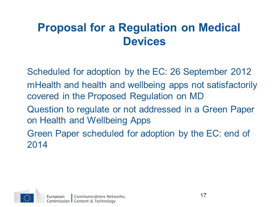 17 Proposal for a Regulation on Medical Devices Scheduled for adoption by the EC: 26 September 2012 mHealth and health and wellbeing apps not satisfactorily covered in the Proposed Regulation on MD Question to regulate or not addressed in a Green Paper on Health and Wellbeing Apps Green Paper scheduled for adoption by the EC: end of 2014