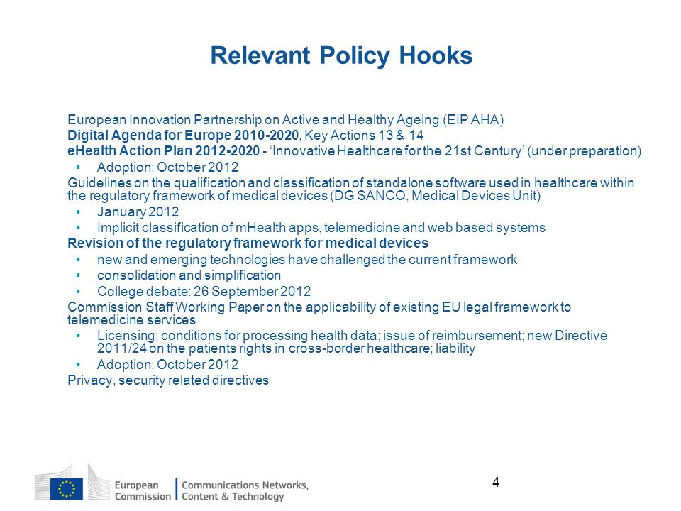 4 Relevant Policy Hooks European Innovation Partnership on Active and Healthy Ageing (EIP AHA) Digital Agenda for Europe 2010-2020, Key Actions 13 & 14 eHealth Action Plan 2012-2020 - Innovative Healthcare for the 21st Century (under preparation) Adoption: October 2012 Guidelines on the qualification and classification of standalone software used in healthcare within the regulatory framework of medical devices (DG SANCO, Medical Devices Unit) January 2012 Implicit classification of mHealth apps, telemedicine and web based systems Revision of the regulatory framework for medical devices new and emerging technologies have challenged the current framework consolidation and simplification College debate: 26 September 2012 Commission Staff Working Paper on the applicability of existing EU legal framework to telemedicine services Licensing; conditions for processing health data; issue of reimbursement; new Directive 2011/24 on the patients rights in cross-border healthcare; liability Adoption: October 2012 Privacy, security related directives