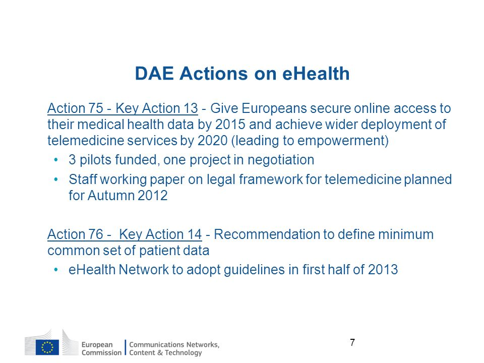 7 DAE Actions on eHealth Action 75 - Key Action 13 - Give Europeans secure online access to their medical health data by 2015 and achieve wider deployment of telemedicine services by 2020 (leading to empowerment) 3 pilots funded, one project in negotiation Staff working paper on legal framework for telemedicine planned for Autumn 2012 Action 76 - Key Action 14 - Recommendation to define minimum common set of patient data eHealth Network to adopt guidelines in first half of 2013