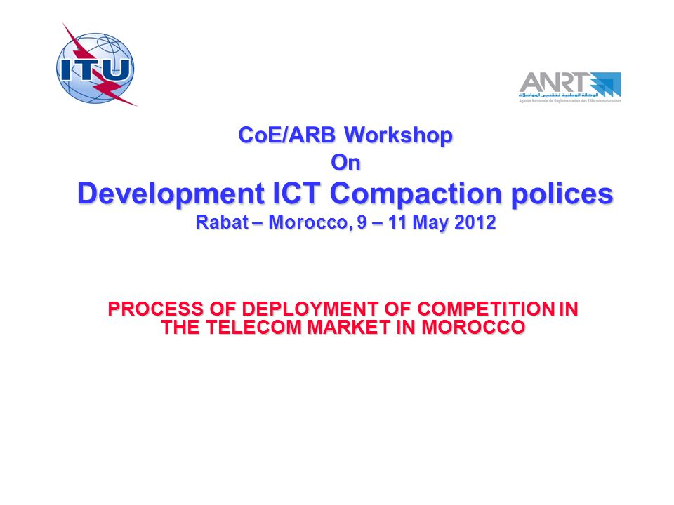 CoE/ARB Workshop On Development ICT Compaction polices Rabat – Morocco, 9 – 11 May 2012 PROCESS OF DEPLOYMENT OF COMPETITION IN THE TELECOM MARKET IN