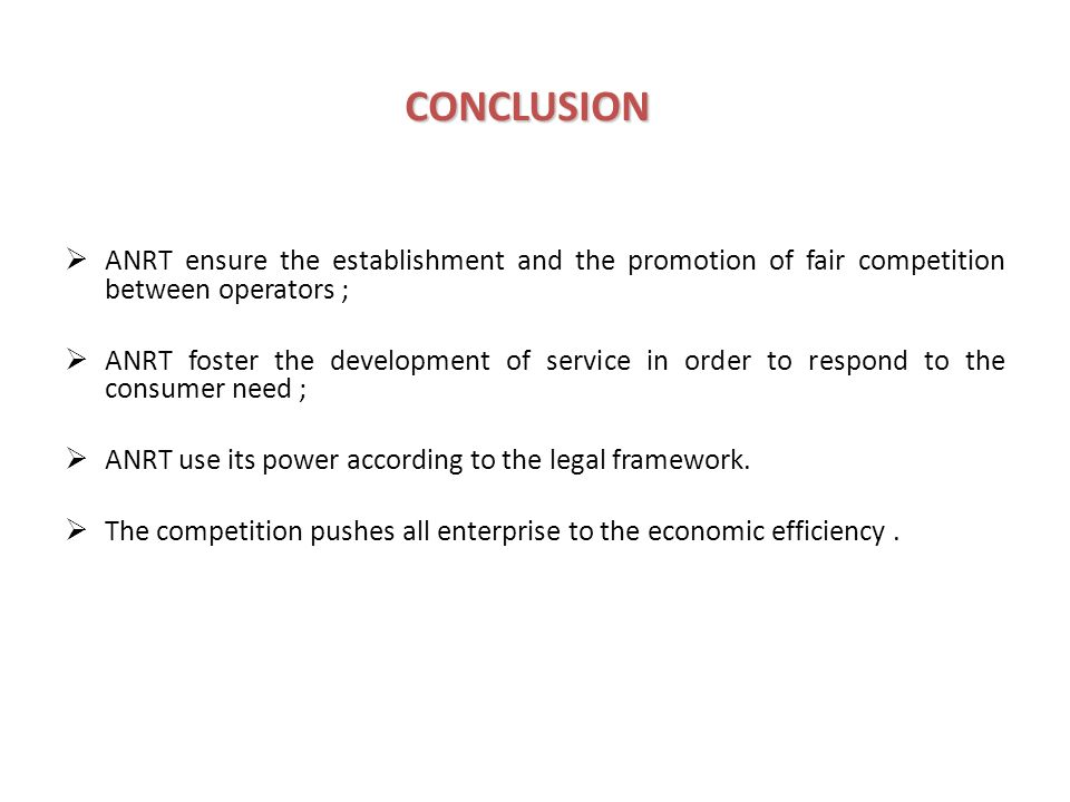 CONCLUSION ANRT ensure the establishment and the promotion of fair competition between operators ; ANRT foster the development of service in order to respond to the consumer need ; ANRT use its power according to the legal framework.