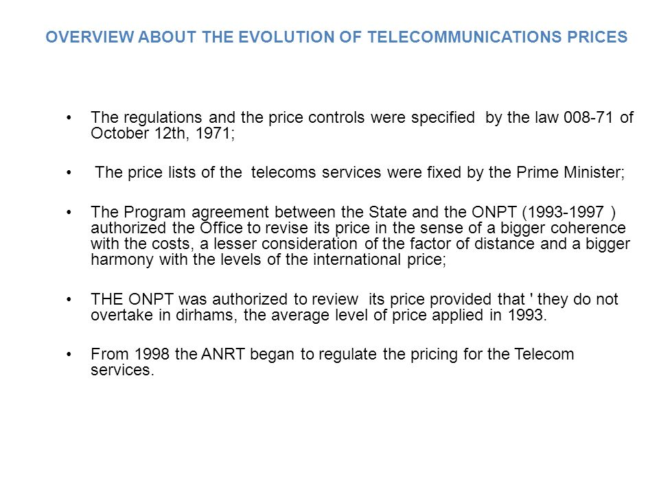 The regulations and the price controls were specified by the law 008-71 of October 12th, 1971; The price lists of the telecoms services were fixed by the Prime Minister; The Program agreement between the State and the ONPT (1993-1997 ) authorized the Office to revise its price in the sense of a bigger coherence with the costs, a lesser consideration of the factor of distance and a bigger harmony with the levels of the international price; THE ONPT was authorized to review its price provided that they do not overtake in dirhams, the average level of price applied in 1993.