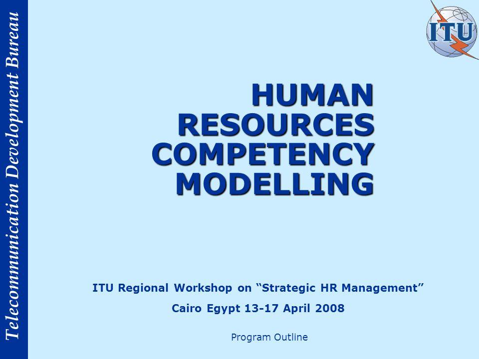 Telecommunication Development Bureau HUMAN RESOURCES COMPETENCY MODELLING HUMAN RESOURCES COMPETENCY MODELLING ITU Regional Workshop on Strategic HR Management Cairo Egypt 13-17 April 2008 Program Outline