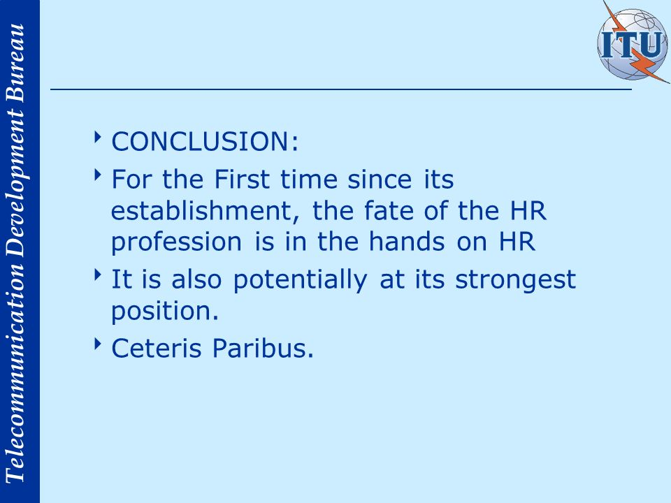 Telecommunication Development Bureau CONCLUSION: For the First time since its establishment, the fate of the HR profession is in the hands on HR It is also potentially at its strongest position.