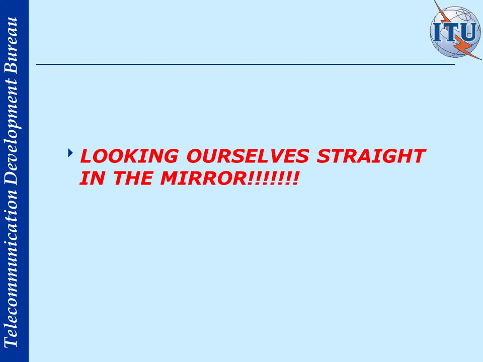 Telecommunication Development Bureau LOOKING OURSELVES STRAIGHT IN THE MIRROR!!!!!!!