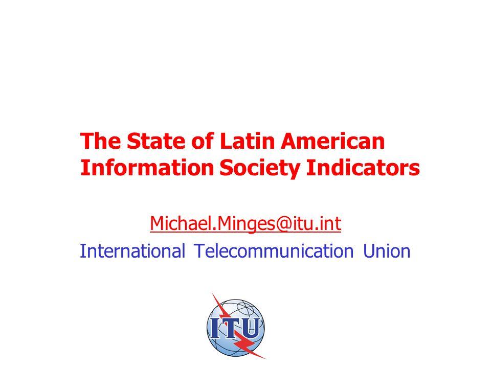 The State of Latin American Information Society Indicators Michael.Minges@itu.int International Telecommunication Union