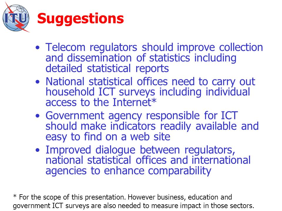 Suggestions Telecom regulators should improve collection and dissemination of statistics including detailed statistical reports National statistical offices need to carry out household ICT surveys including individual access to the Internet* Government agency responsible for ICT should make indicators readily available and easy to find on a web site Improved dialogue between regulators, national statistical offices and international agencies to enhance comparability * For the scope of this presentation.