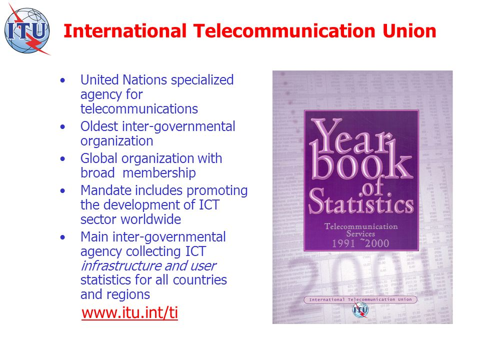 United Nations specialized agency for telecommunications Oldest inter-governmental organization Global organization with broad membership Mandate includes promoting the development of ICT sector worldwide Main inter-governmental agency collecting ICT infrastructure and user statistics for all countries and regions www.itu.int/ti