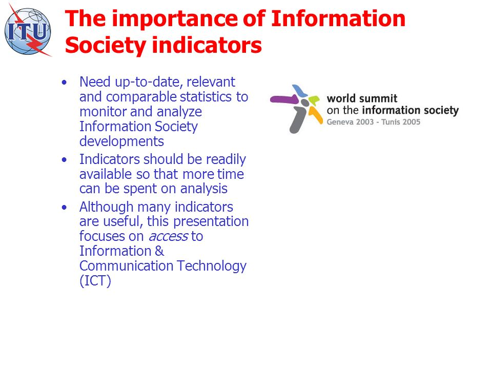 The importance of Information Society indicators Need up-to-date, relevant and comparable statistics to monitor and analyze Information Society developments Indicators should be readily available so that more time can be spent on analysis Although many indicators are useful, this presentation focuses on access to Information & Communication Technology (ICT)