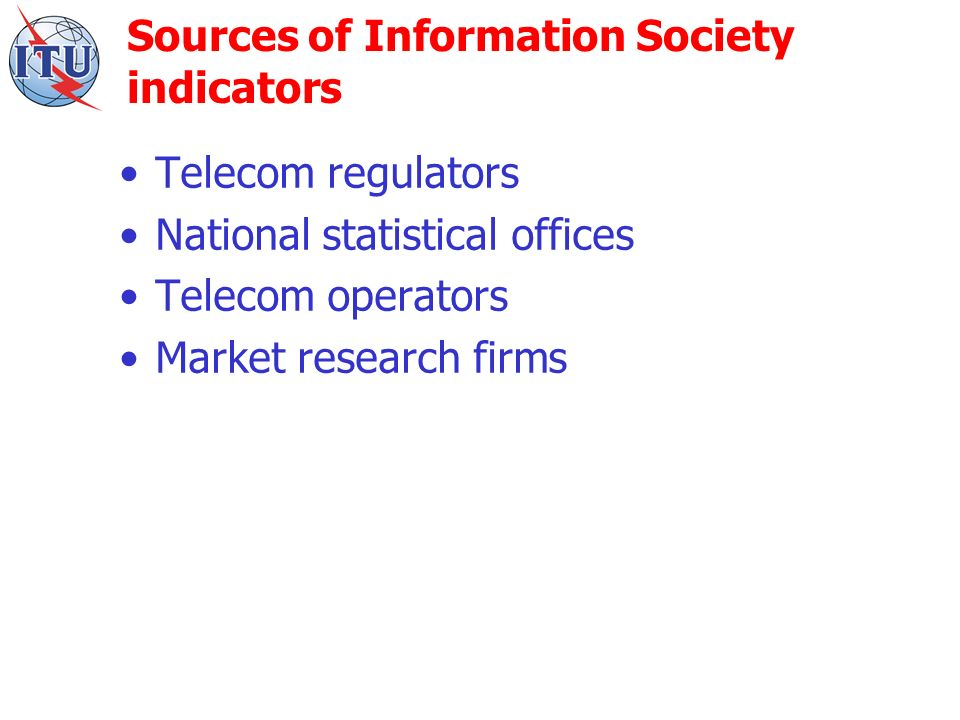 Sources of Information Society indicators Telecom regulators National statistical offices Telecom operators Market research firms