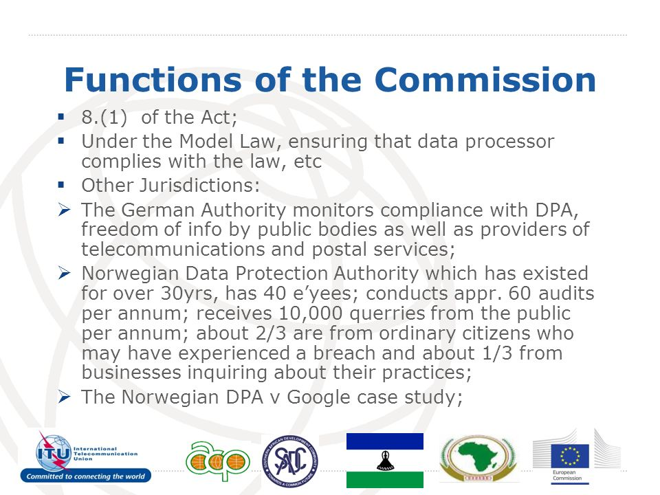 Functions of the Commission 8.(1) of the Act; Under the Model Law, ensuring that data processor complies with the law, etc Other Jurisdictions: The German Authority monitors compliance with DPA, freedom of info by public bodies as well as providers of telecommunications and postal services; Norwegian Data Protection Authority which has existed for over 30yrs, has 40 eyees; conducts appr.