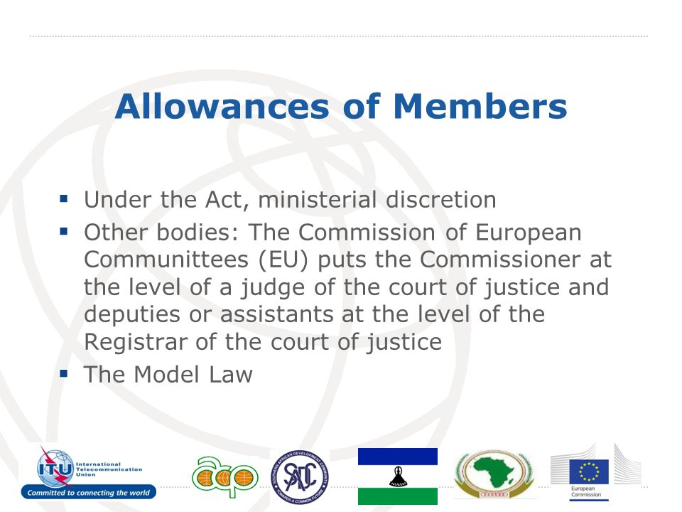 Allowances of Members Under the Act, ministerial discretion Other bodies: The Commission of European Communittees (EU) puts the Commissioner at the level of a judge of the court of justice and deputies or assistants at the level of the Registrar of the court of justice The Model Law
