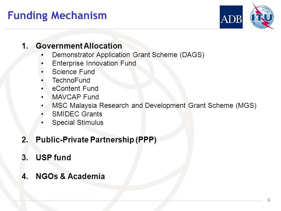 Funding Mechanism 1.Government Allocation Demonstrator Application Grant Scheme (DAGS) Enterprise Innovation Fund Science Fund TechnoFund eContent Fund MAVCAP Fund MSC Malaysia Research and Development Grant Scheme (MGS) SMIDEC Grants Special Stimulus 2.Public-Private Partnership (PPP) 3.USP fund 4.NGOs & Academia 6