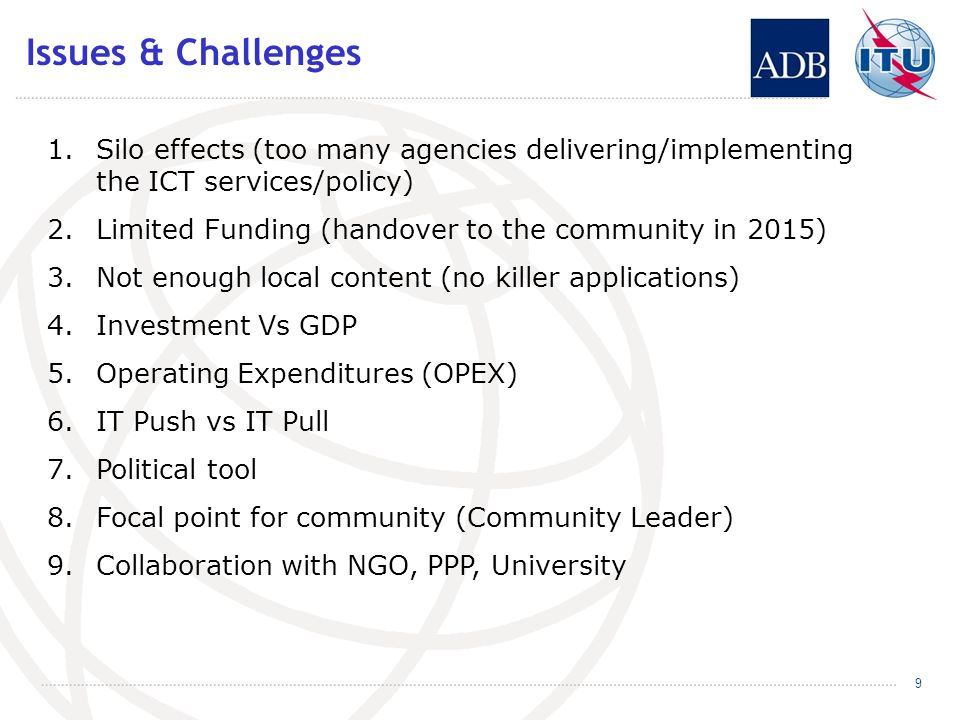 Issues & Challenges 1.Silo effects (too many agencies delivering/implementing the ICT services/policy) 2.Limited Funding (handover to the community in 2015) 3.Not enough local content (no killer applications) 4.Investment Vs GDP 5.Operating Expenditures (OPEX) 6.IT Push vs IT Pull 7.Political tool 8.Focal point for community (Community Leader) 9.Collaboration with NGO, PPP, University 9