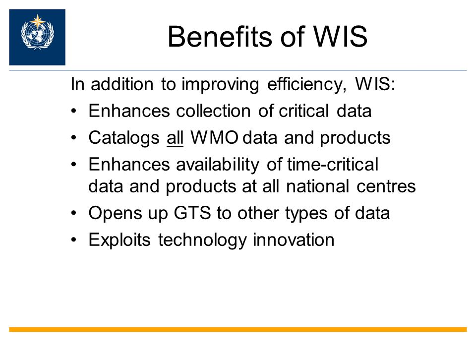 Benefits of WIS In addition to improving efficiency, WIS: Enhances collection of critical data Catalogs all WMO data and products Enhances availability of time-critical data and products at all national centres Opens up GTS to other types of data Exploits technology innovation