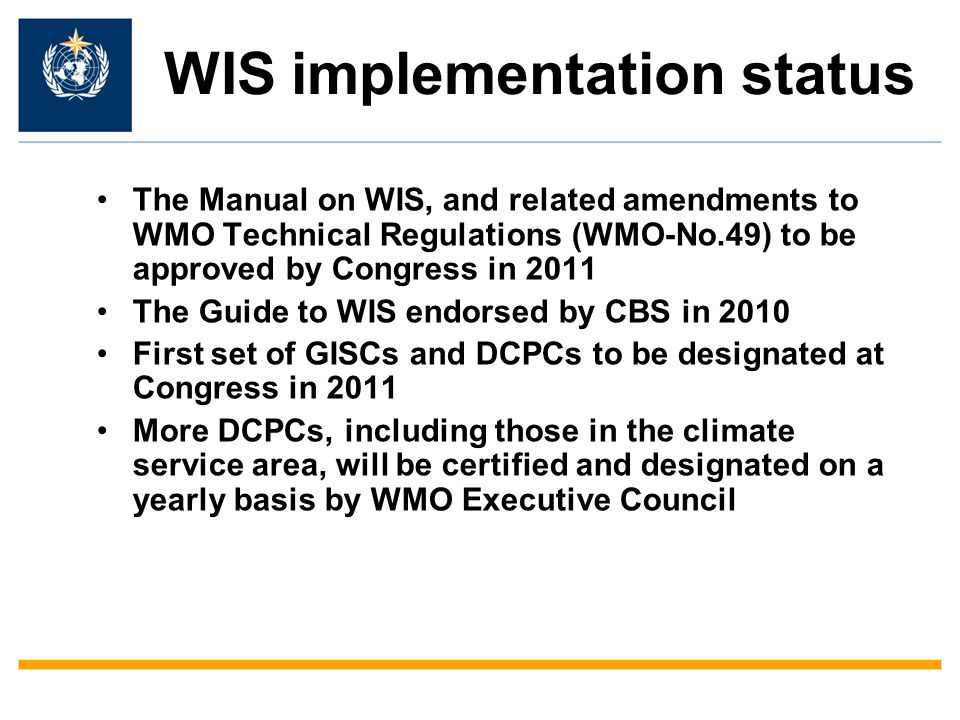 WIS implementation status The Manual on WIS, and related amendments to WMO Technical Regulations (WMO-No.49) to be approved by Congress in 2011 The Guide to WIS endorsed by CBS in 2010 First set of GISCs and DCPCs to be designated at Congress in 2011 More DCPCs, including those in the climate service area, will be certified and designated on a yearly basis by WMO Executive Council