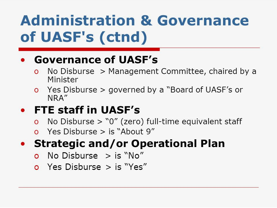 Administration & Governance of UASF s (ctnd) Governance of UASFs oNo Disburse > Management Committee, chaired by a Minister oYes Disburse > governed by a Board of UASFs or NRA FTE staff in UASFs oNo Disburse > 0 (zero) full-time equivalent staff oYes Disburse > is About 9 Strategic and/or Operational Plan oNo Disburse > is No oYes Disburse > is Yes