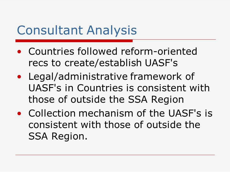 Consultant Analysis Countries followed reform-oriented recs to create/establish UASF s Legal/administrative framework of UASF s in Countries is consistent with those of outside the SSA Region Collection mechanism of the UASF s is consistent with those of outside the SSA Region.