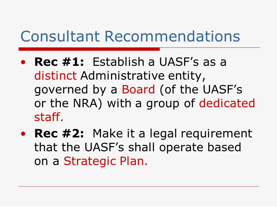 Consultant Recommendations Rec #1: Establish a UASFs as a distinct Administrative entity, governed by a Board (of the UASFs or the NRA) with a group of dedicated staff.