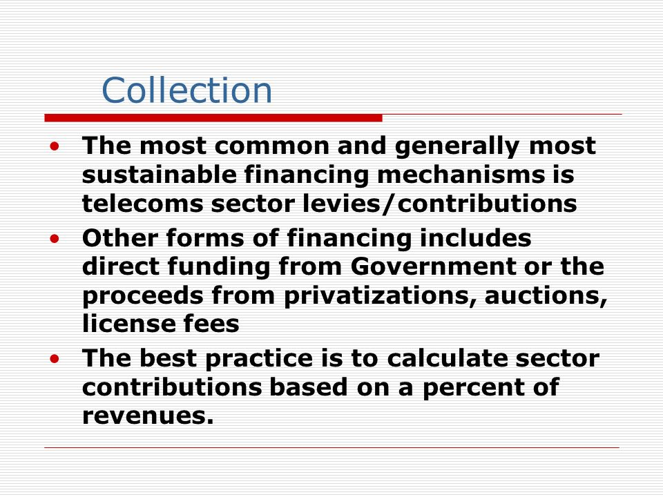 Collection The most common and generally most sustainable financing mechanisms is telecoms sector levies/contributions Other forms of financing includes direct funding from Government or the proceeds from privatizations, auctions, license fees The best practice is to calculate sector contributions based on a percent of revenues.