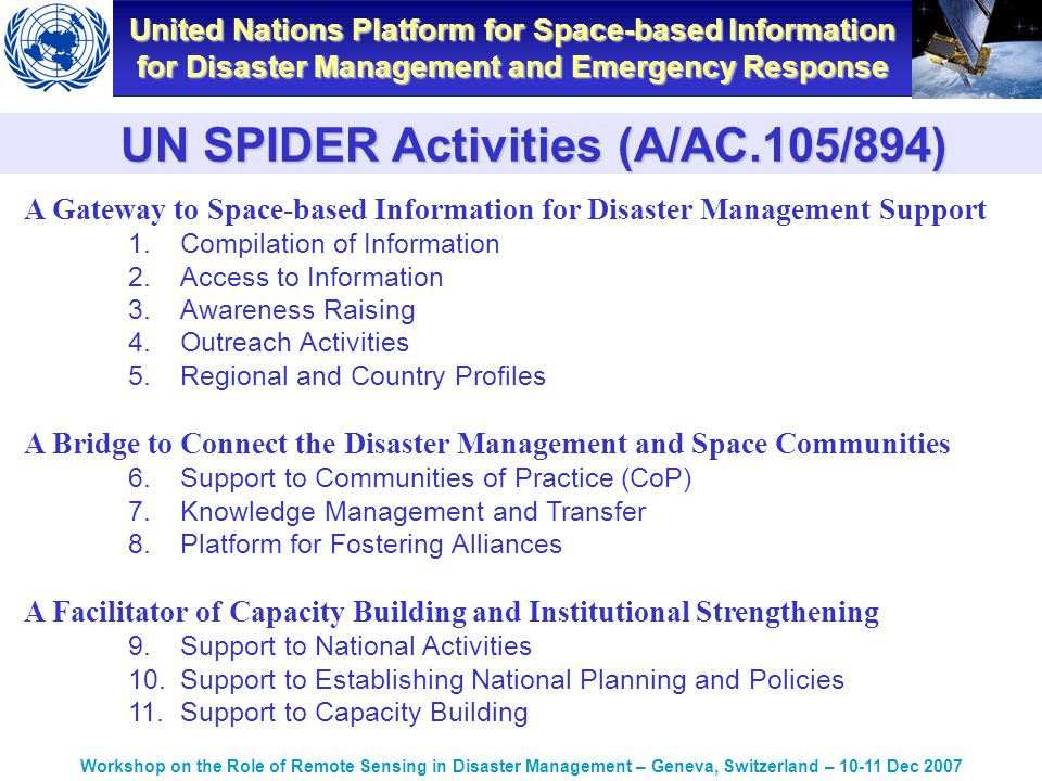 United Nations Platform for Space-based Information for Disaster Management and Emergency Response Workshop on the Role of Remote Sensing in Disaster Management – Geneva, Switzerland – Dec 2007 A Gateway to Space-based Information for Disaster Management Support 1.Compilation of Information 2.Access to Information 3.Awareness Raising 4.Outreach Activities 5.Regional and Country Profiles A Bridge to Connect the Disaster Management and Space Communities 6.Support to Communities of Practice (CoP) 7.Knowledge Management and Transfer 8.Platform for Fostering Alliances A Facilitator of Capacity Building and Institutional Strengthening 9.Support to National Activities 10.Support to Establishing National Planning and Policies 11.Support to Capacity Building UN SPIDER Activities (A/AC.105/894)