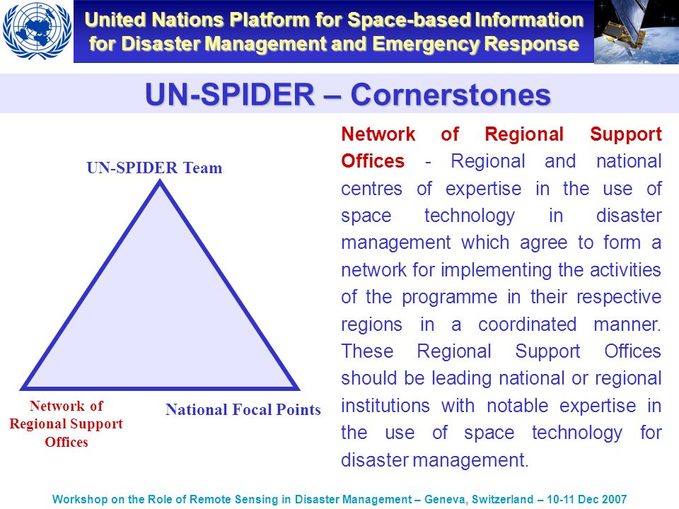 United Nations Platform for Space-based Information for Disaster Management and Emergency Response Workshop on the Role of Remote Sensing in Disaster Management – Geneva, Switzerland – Dec 2007 UN-SPIDER – Cornerstones Network of Regional Support Offices - Regional and national centres of expertise in the use of space technology in disaster management which agree to form a network for implementing the activities of the programme in their respective regions in a coordinated manner.
