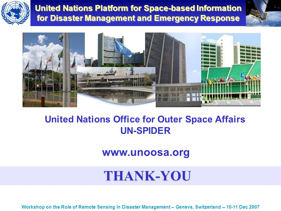 United Nations Platform for Space-based Information for Disaster Management and Emergency Response Workshop on the Role of Remote Sensing in Disaster Management – Geneva, Switzerland – Dec 2007 United Nations Office for Outer Space Affairs UN-SPIDER   THANK-YOU