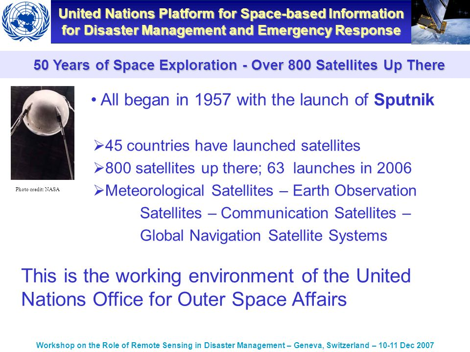 United Nations Platform for Space-based Information for Disaster Management and Emergency Response Workshop on the Role of Remote Sensing in Disaster Management – Geneva, Switzerland – Dec Years of Space Exploration - Over 800 Satellites Up There 45 countries have launched satellites 800 satellites up there; 63 launches in 2006 Meteorological Satellites – Earth Observation Satellites – Communication Satellites – Global Navigation Satellite Systems Photo credit: NASA This is the working environment of the United Nations Office for Outer Space Affairs All began in 1957 with the launch of Sputnik