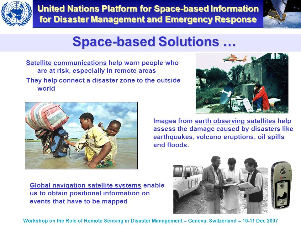 United Nations Platform for Space-based Information for Disaster Management and Emergency Response Workshop on the Role of Remote Sensing in Disaster Management – Geneva, Switzerland – Dec 2007 Satellite communications help warn people who are at risk, especially in remote areas They help connect a disaster zone to the outside world Images from earth observing satellites help assess the damage caused by disasters like earthquakes, volcano eruptions, oil spills and floods.
