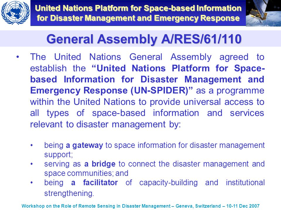 United Nations Platform for Space-based Information for Disaster Management and Emergency Response Workshop on the Role of Remote Sensing in Disaster Management – Geneva, Switzerland – Dec 2007 The United Nations General Assembly agreed to establish the United Nations Platform for Space- based Information for Disaster Management and Emergency Response (UN-SPIDER) as a programme within the United Nations to provide universal access to all types of space-based information and services relevant to disaster management by: being a gateway to space information for disaster management support; serving as a bridge to connect the disaster management and space communities; and being a facilitator of capacity-building and institutional strengthening.