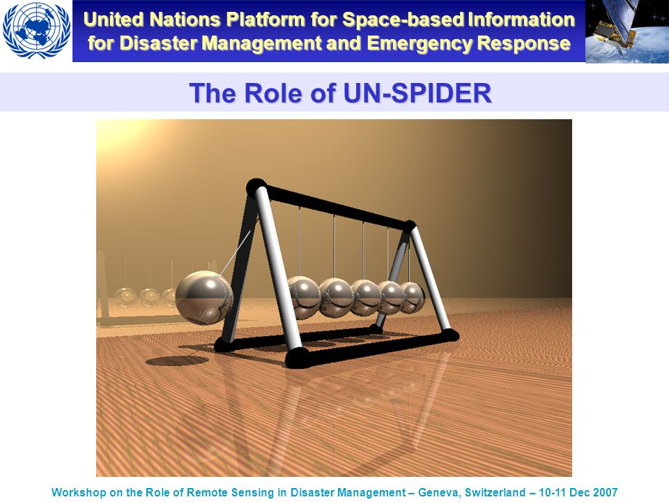 United Nations Platform for Space-based Information for Disaster Management and Emergency Response Workshop on the Role of Remote Sensing in Disaster Management – Geneva, Switzerland – Dec 2007 The Role of UN-SPIDER
