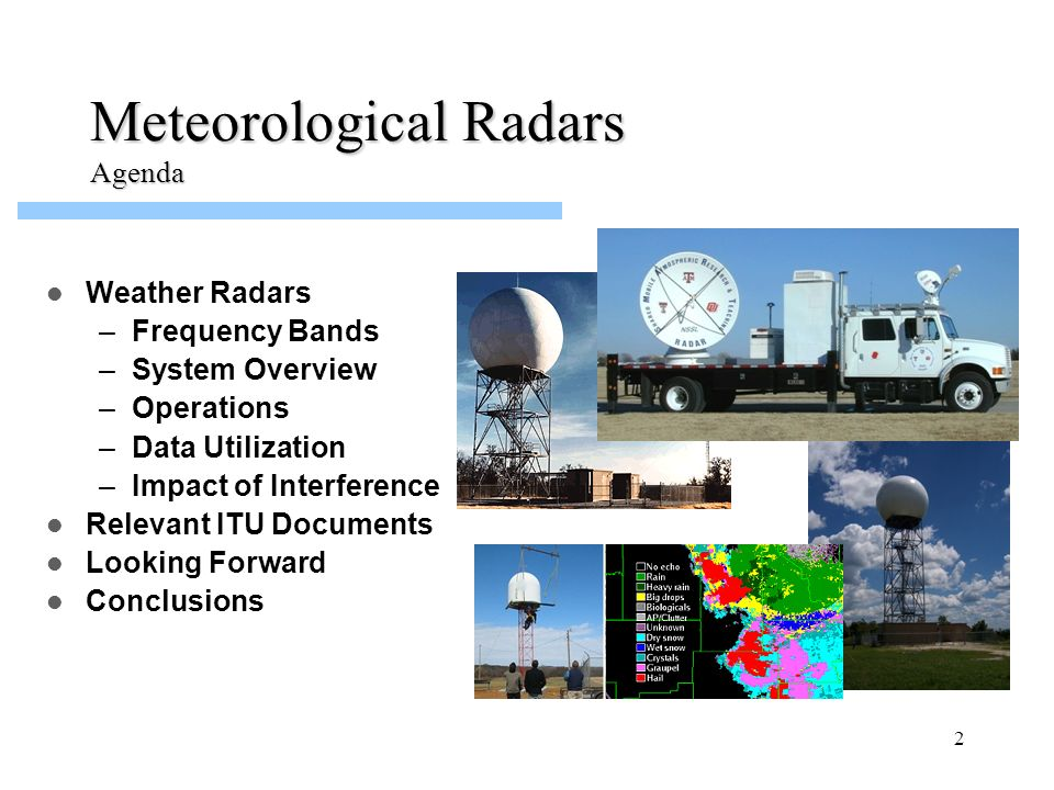 2 Meteorological Radars Agenda Weather Radars –Frequency Bands –System Overview –Operations –Data Utilization –Impact of Interference Relevant ITU Doc