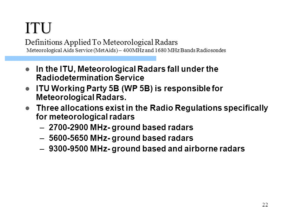 22 In the ITU, Meteorological Radars fall under the Radiodetermination Service ITU Working Party 5B (WP 5B) is responsible for Meteorological Radars.