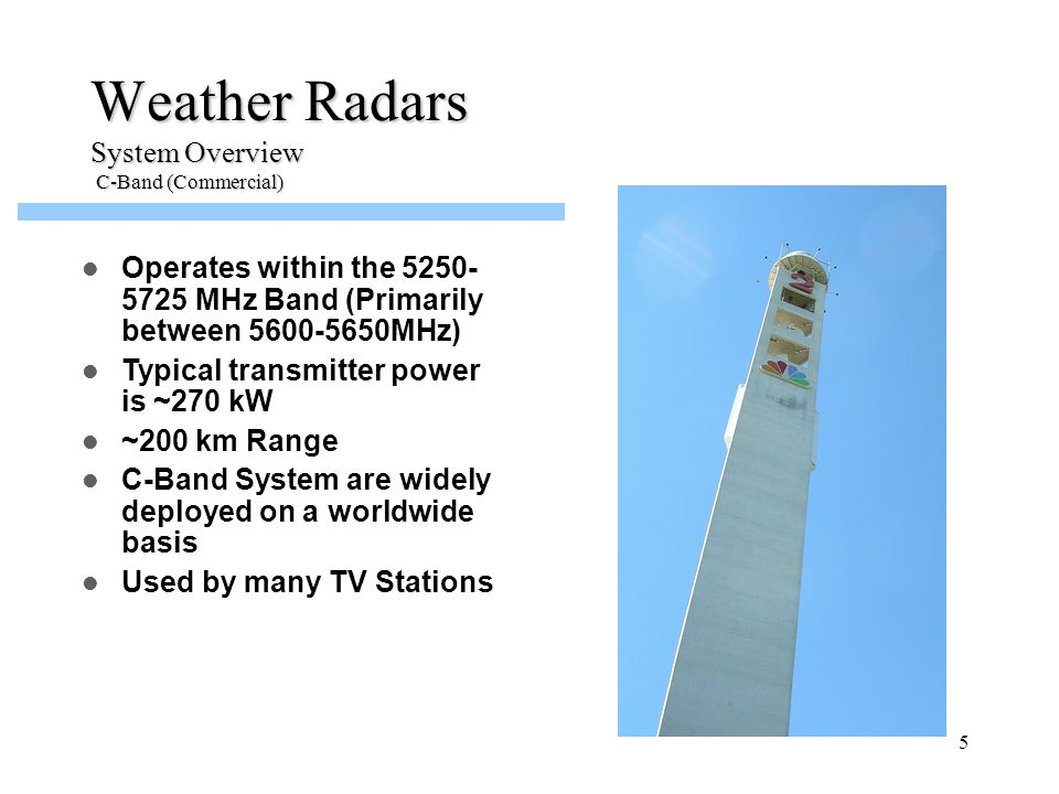 6 Weather Radars System Overview C-Band (Government) FAA operates 45 Terminal Doppler Weather Radar (TDWRs) systems at or near major airports in the US Operates within the 5500-5650 MHz Band Typical transmitter power is ~270 kW ~90 km Range Detects hazardous weather conditions such as windshear, microbursts and gust fronts, tornadic winds and heavy precipitation (inferring thunderstorms at an airport)