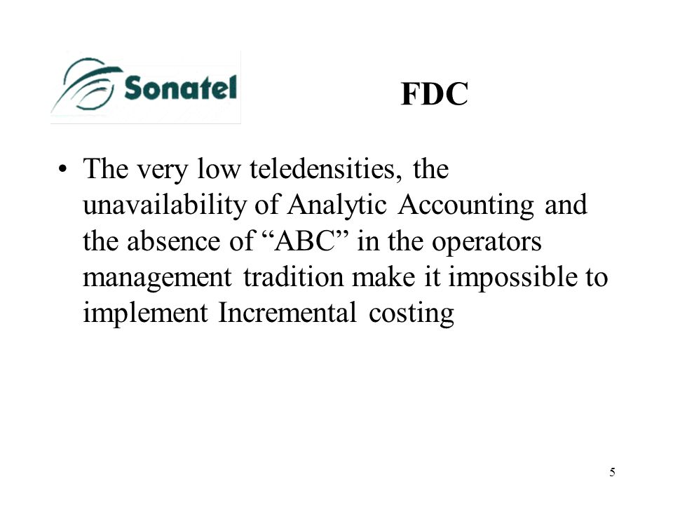 5 FDC The very low teledensities, the unavailability of Analytic Accounting and the absence of ABC in the operators management tradition make it impos