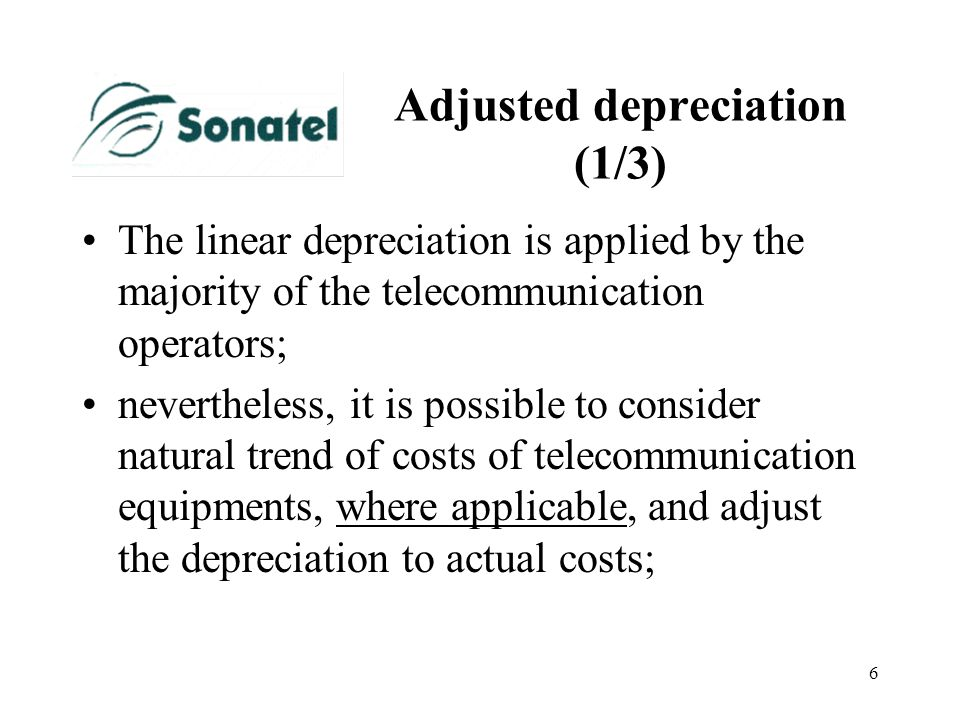6 Adjusted depreciation (1/3) The linear depreciation is applied by the majority of the telecommunication operators; nevertheless, it is possible to c