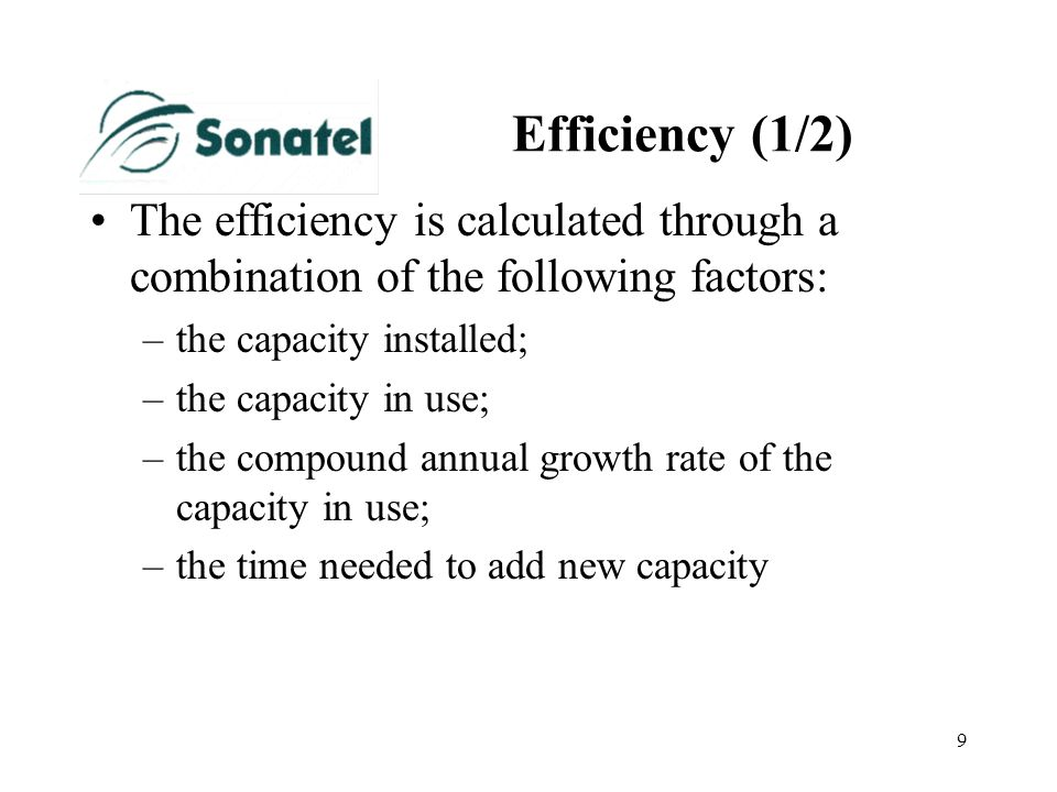 9 Efficiency (1/2) The efficiency is calculated through a combination of the following factors: –the capacity installed; –the capacity in use; –the co