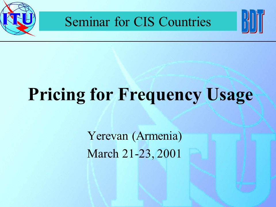 Pricing for Frequency Usage Yerevan (Armenia) March 21-23, 2001 Seminar for CIS Countries