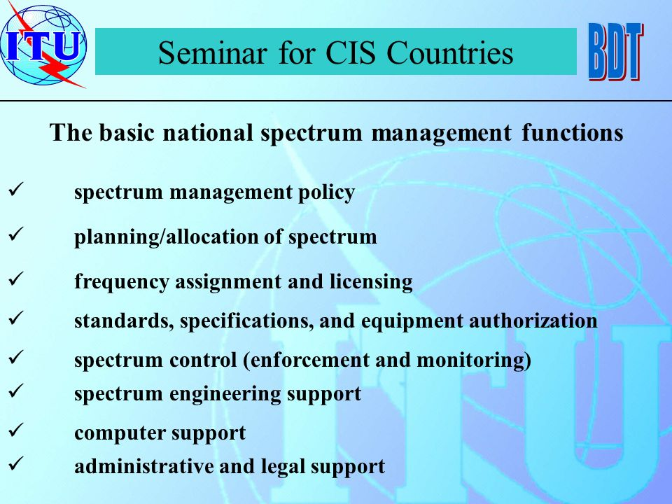 Seminar for CIS Countries The basic national spectrum management functions spectrum management policy planning/allocation of spectrum frequency assignment and licensing standards, specifications, and equipment authorization spectrum control (enforcement and monitoring) spectrum engineering support computer support administrative and legal support