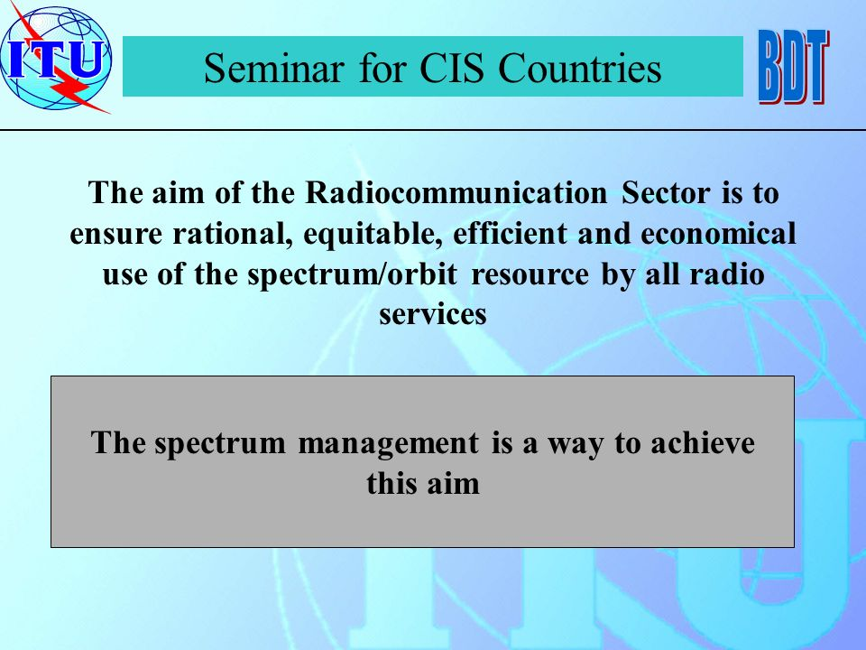 Seminar for CIS Countries The aim of the Radiocommunication Sector is to ensure rational, equitable, efficient and economical use of the spectrum/orbit resource by all radio services The spectrum management is a way to achieve this aim
