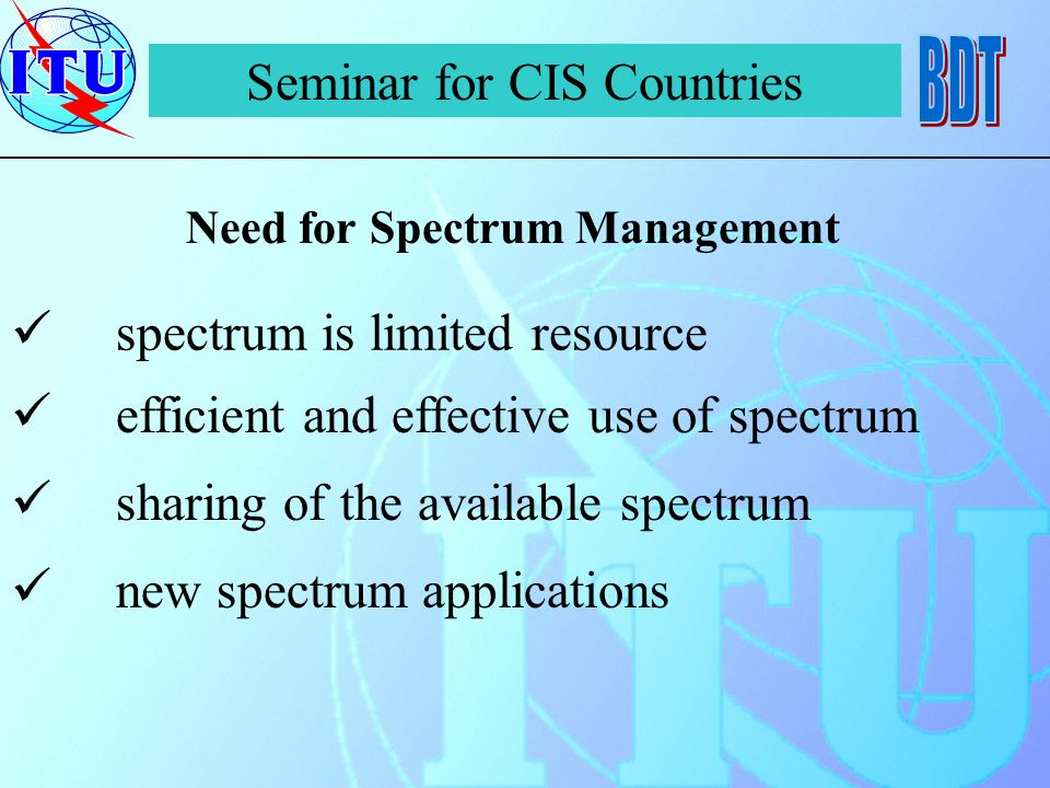 spectrum is limited resource Seminar for CIS Countries Need for Spectrum Management efficient and effective use of spectrum sharing of the available spectrum new spectrum applications