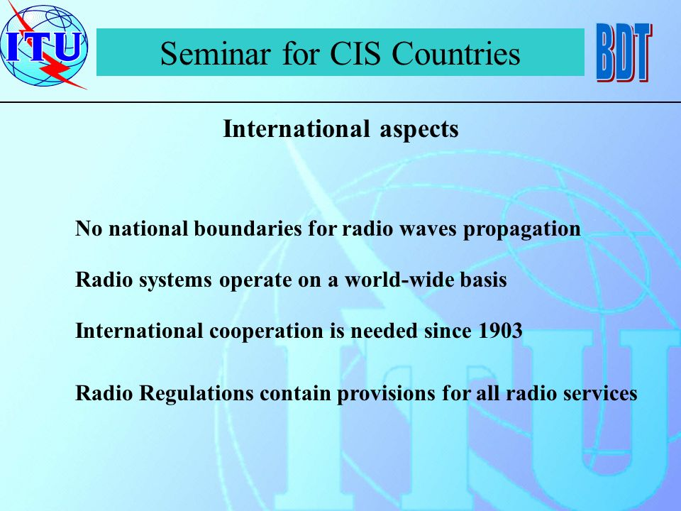 Seminar for CIS Countries International aspects No national boundaries for radio waves propagation Radio systems operate on a world-wide basis International cooperation is needed since 1903 Radio Regulations contain provisions for all radio services