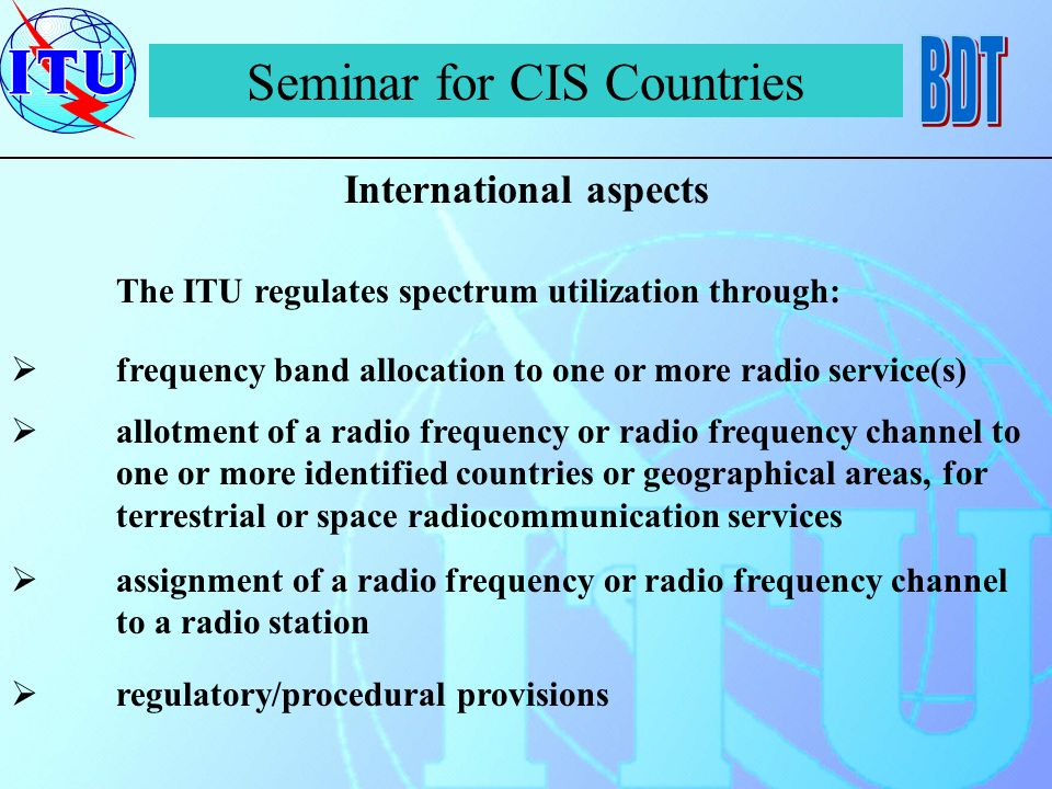 Seminar for CIS Countries International aspects The ITU regulates spectrum utilization through: frequency band allocation to one or more radio service(s) allotment of a radio frequency or radio frequency channel to one or more identified countries or geographical areas, for terrestrial or space radiocommunication services assignment of a radio frequency or radio frequency channel to a radio station regulatory/procedural provisions