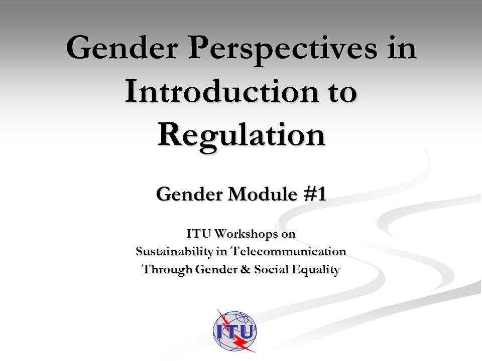 Gender Perspectives in Introduction to Regulation Gender Module #1 ITU Workshops on Sustainability in Telecommunication Through Gender & Social Equality