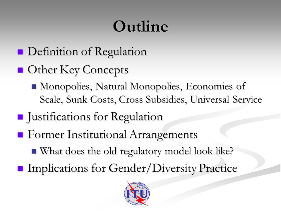 Outline Definition of Regulation Definition of Regulation Other Key Concepts Other Key Concepts Monopolies, Natural Monopolies, Economies of Scale, Sunk Costs, Cross Subsidies, Universal Service Monopolies, Natural Monopolies, Economies of Scale, Sunk Costs, Cross Subsidies, Universal Service Justifications for Regulation Justifications for Regulation Former Institutional Arrangements Former Institutional Arrangements What does the old regulatory model look like.