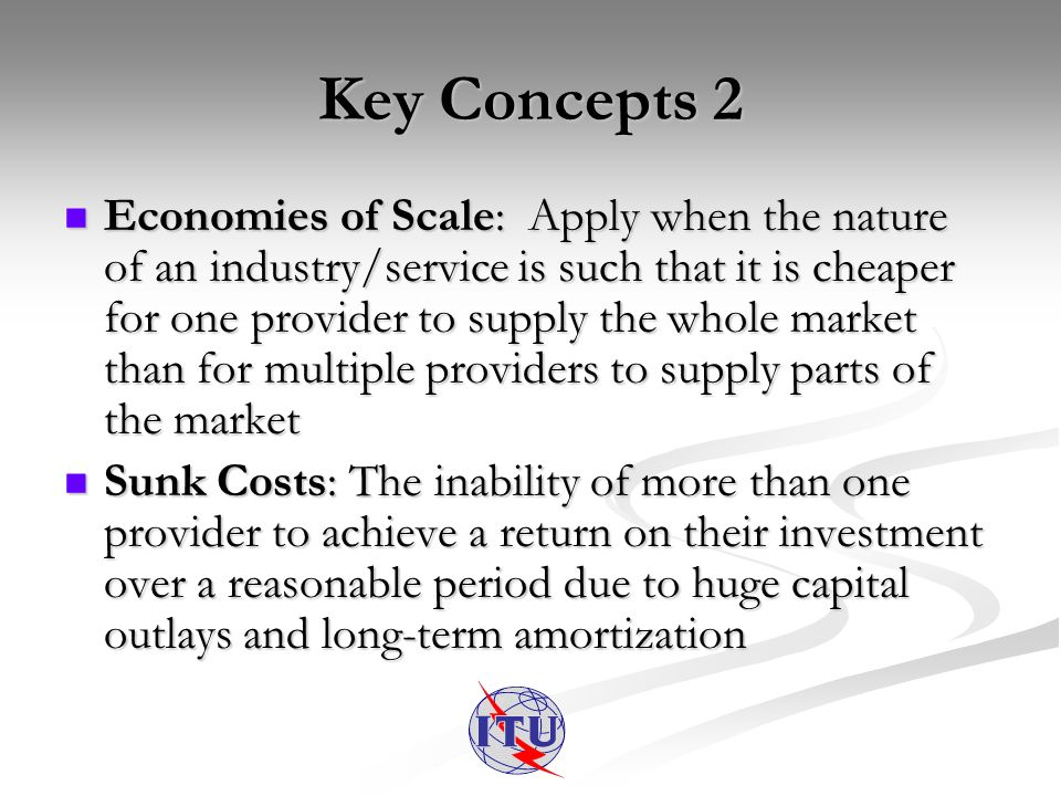 Key Concepts 2 Economies of Scale: Apply when the nature of an industry/service is such that it is cheaper for one provider to supply the whole market than for multiple providers to supply parts of the market Economies of Scale: Apply when the nature of an industry/service is such that it is cheaper for one provider to supply the whole market than for multiple providers to supply parts of the market Sunk Costs: The inability of more than one provider to achieve a return on their investment over a reasonable period due to huge capital outlays and long-term amortization Sunk Costs: The inability of more than one provider to achieve a return on their investment over a reasonable period due to huge capital outlays and long-term amortization