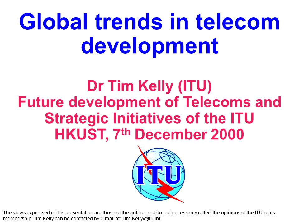 Global trends in telecom development Dr Tim Kelly (ITU) Future development of Telecoms and Strategic Initiatives of the ITU HKUST, 7 th December 2000 The views expressed in this presentation are those of the author, and do not necessarily reflect the opinions of the ITU or its membership.