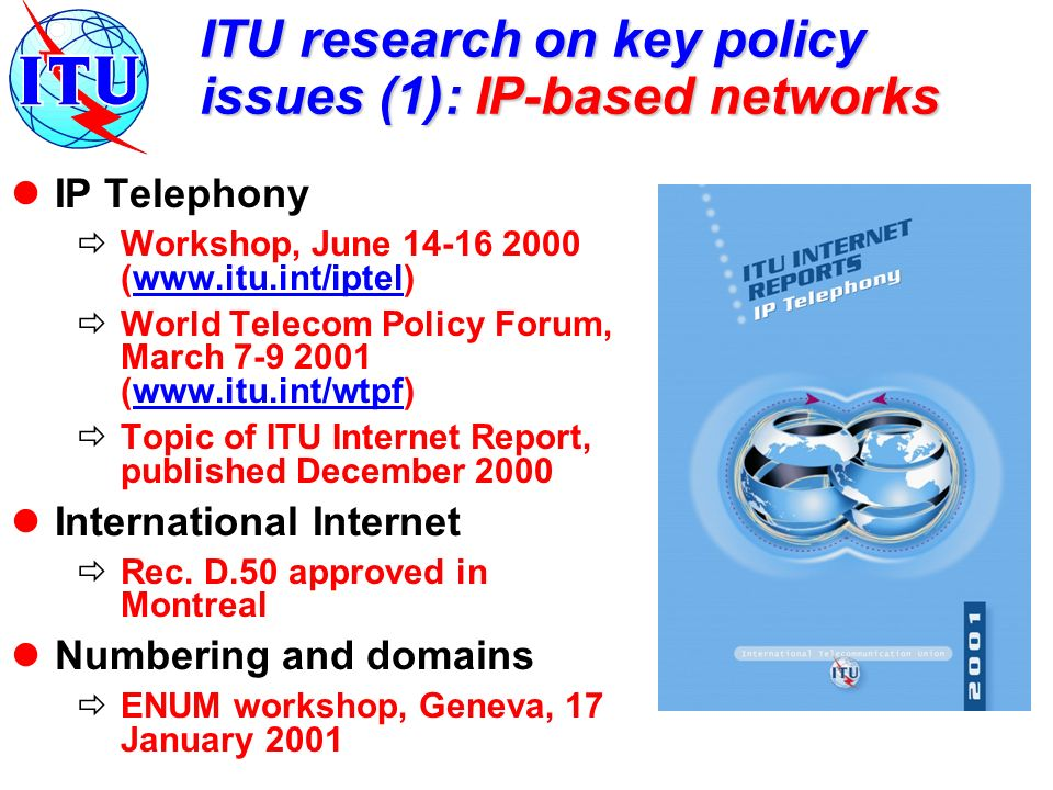 ITU research on key policy issues (1): IP-based networks IP Telephony Workshop, June 14-16 2000 (www.itu.int/iptel)www.itu.int/iptel World Telecom Policy Forum, March 7-9 2001 (www.itu.int/wtpf)www.itu.int/wtpf Topic of ITU Internet Report, published December 2000 International Internet Rec.